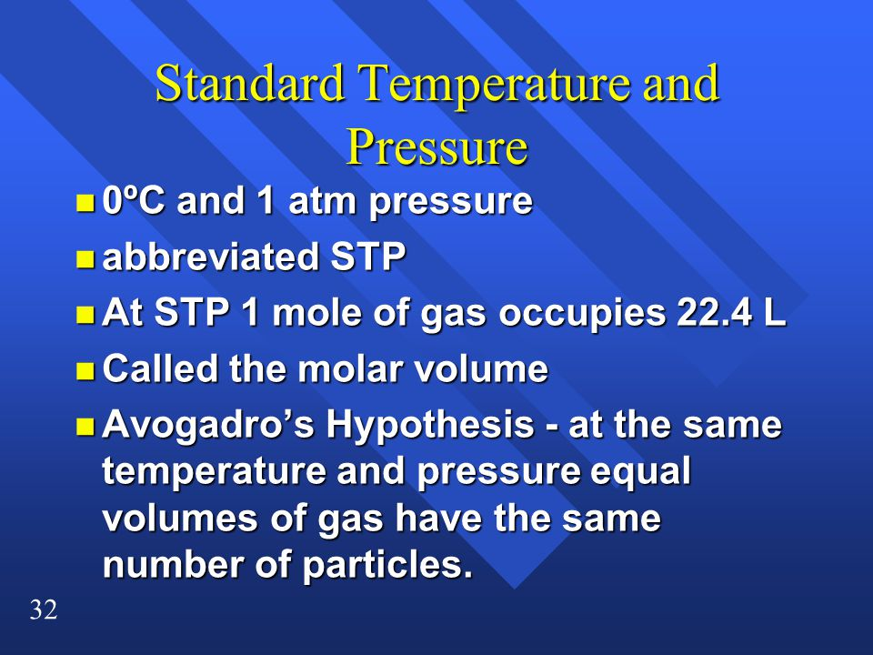 32 Standard Temperature and Pressure n 0ºC and 1 atm pressure n abbreviated STP n At STP 1 mole of gas occupies 22.4 L n Called the molar volume n Avogadro's Hypothesis - at the same temperature and pressure equal volumes of gas have the same number of particles.