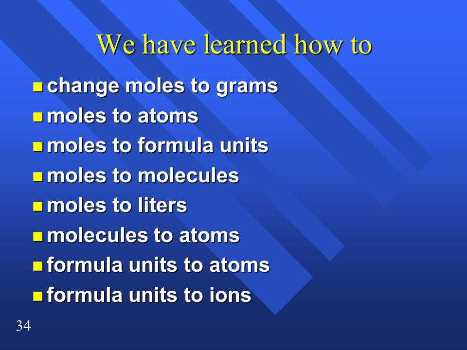34 We have learned how to n change moles to grams n moles to atoms n moles to formula units n moles to molecules n moles to liters n molecules to atoms n formula units to atoms n formula units to ions