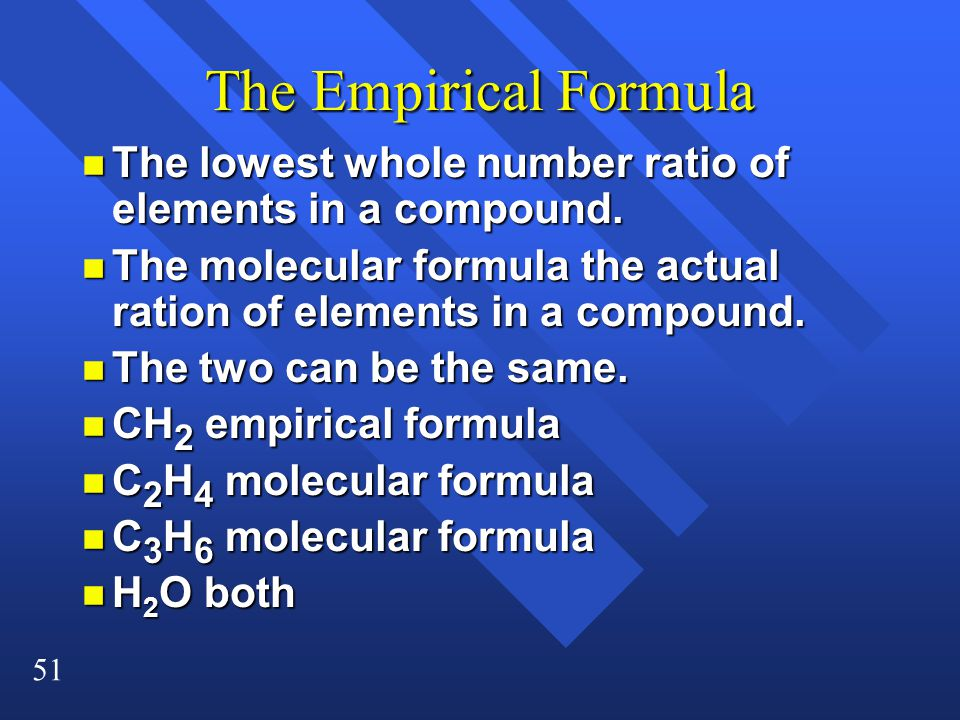 51 The Empirical Formula n The lowest whole number ratio of elements in a compound.