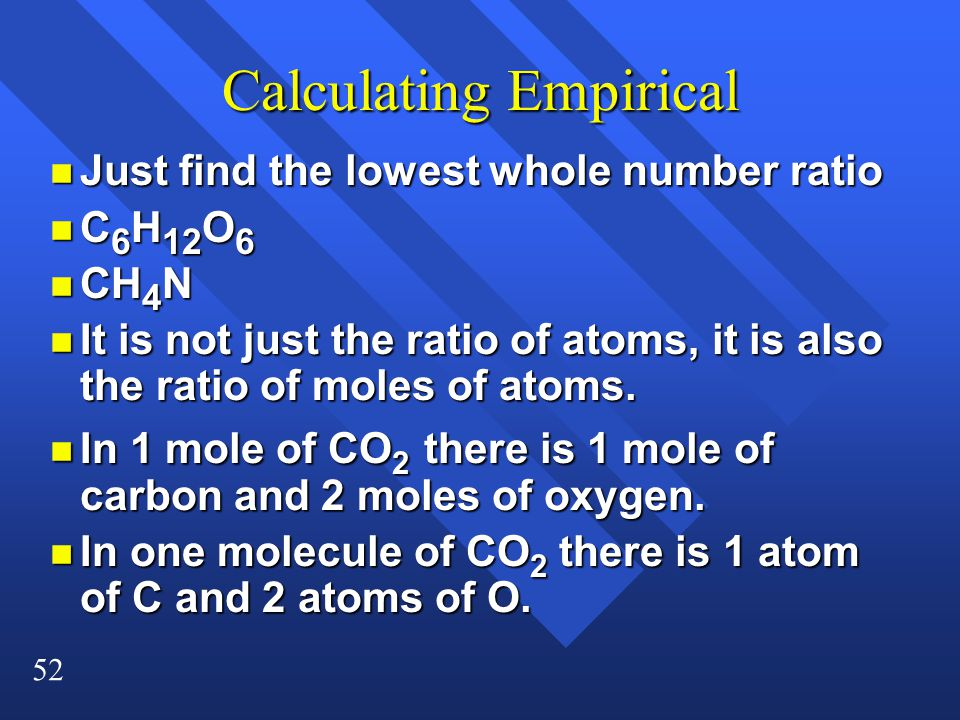 52 Calculating Empirical n Just find the lowest whole number ratio n C 6 H 12 O 6 n CH 4 N n It is not just the ratio of atoms, it is also the ratio of moles of atoms.