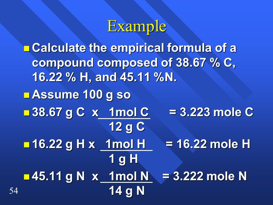 54 Example n Calculate the empirical formula of a compound composed of 38.67 % C, 16.22 % H, and 45.11 %N.