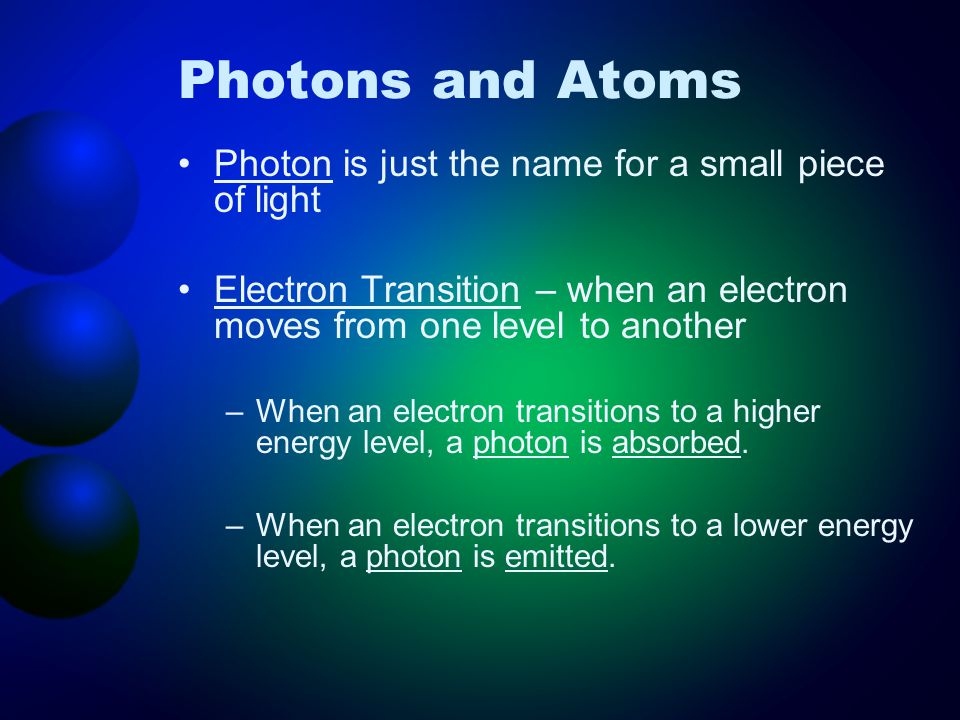 Photons and Atoms Photon is just the name for a small piece of light Electron Transition – when an electron moves from one level to another –When an e