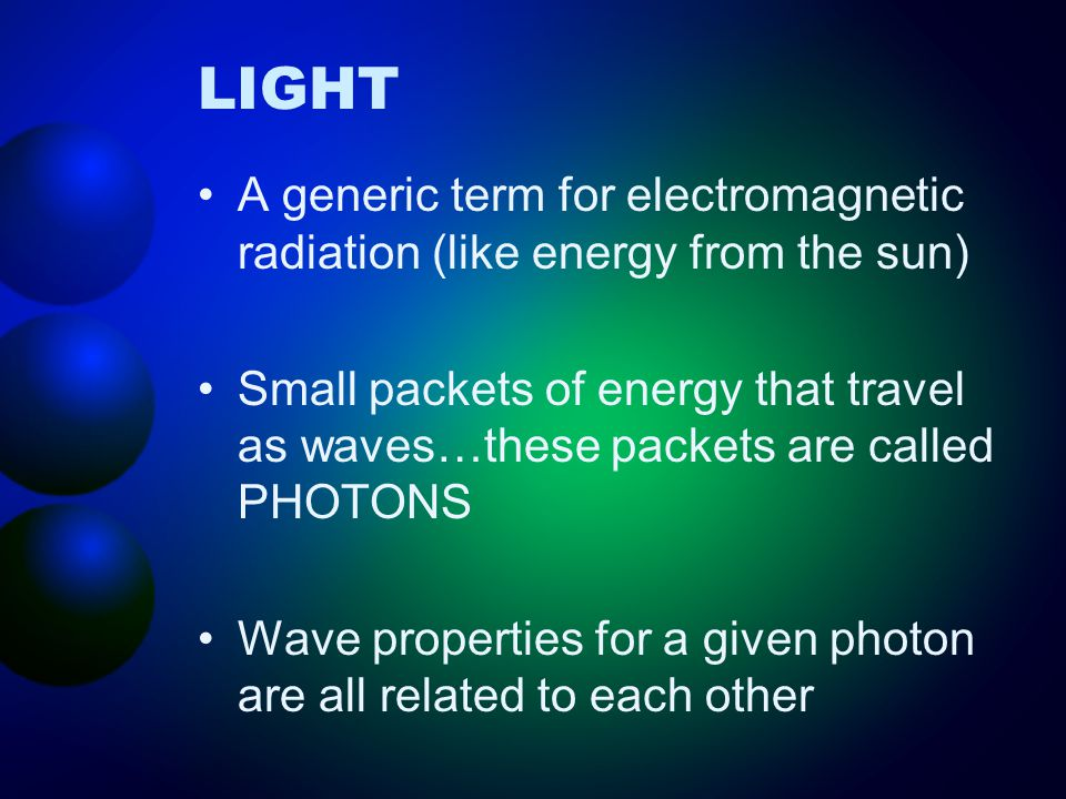 LIGHT A generic term for electromagnetic radiation (like energy from the sun) Small packets of energy that travel as waves…these packets are called PH