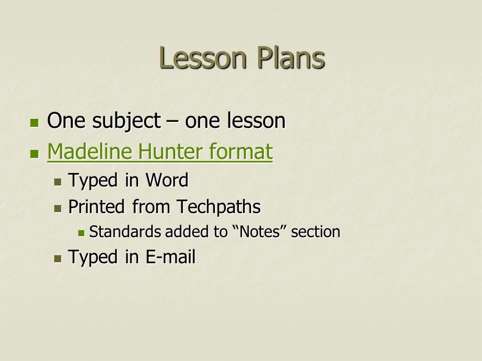 Lesson Plans One subject – one lesson One subject – one lesson Madeline Hunter format Madeline Hunter format Madeline Hunter format Madeline Hunter format Typed in Word Typed in Word Printed from Techpaths Printed from Techpaths Standards added to Notes section Standards added to Notes section Typed in E-mail Typed in E-mail