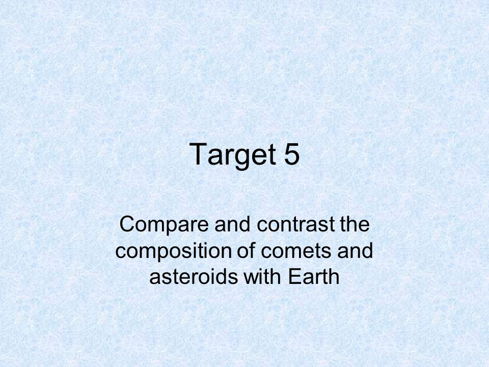 Target 5 Compare and contrast the composition of comets and asteroids with Earth