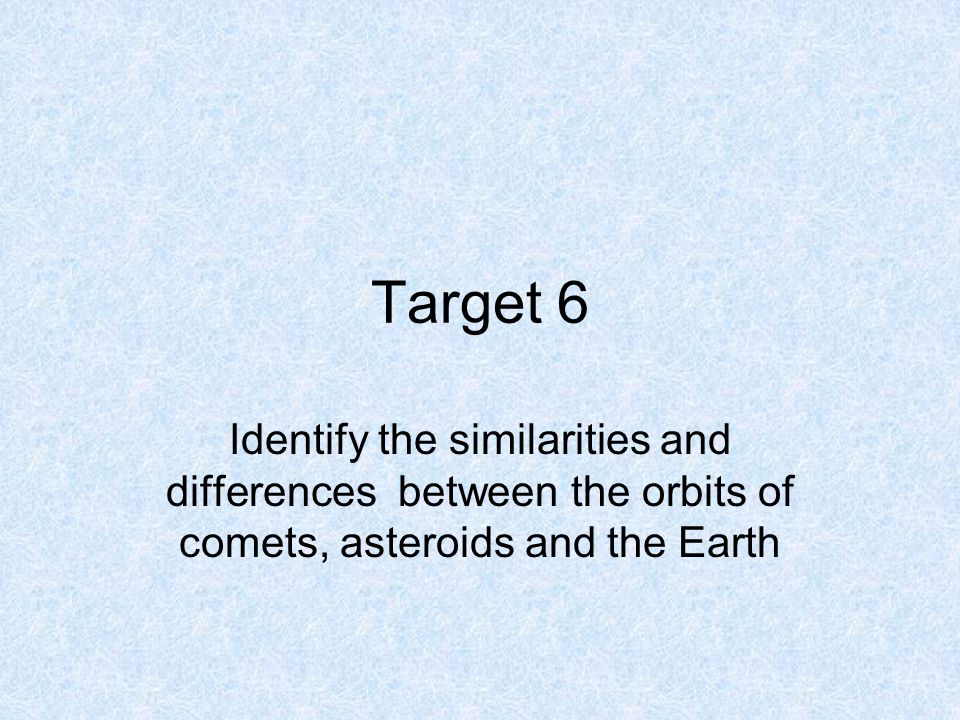 Target 6 Identify the similarities and differences between the orbits of comets, asteroids and the Earth
