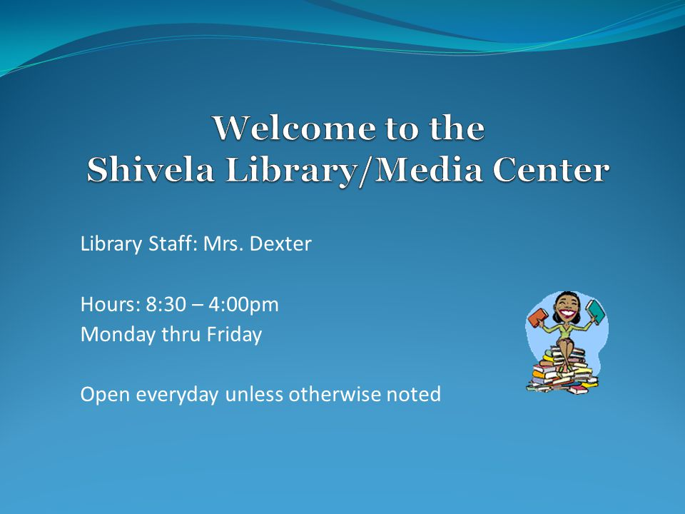Library Staff: Mrs. Dexter Hours: 8:30 – 4:00pm Monday thru Friday Open everyday unless otherwise noted