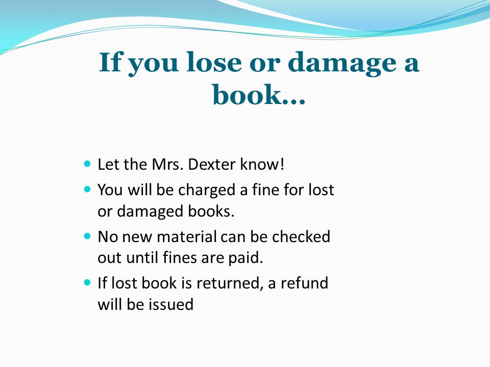 If you lose or damage a book… Let the Mrs. Dexter know! You will be charged a fine for lost or damaged books. No new material can be checked out until