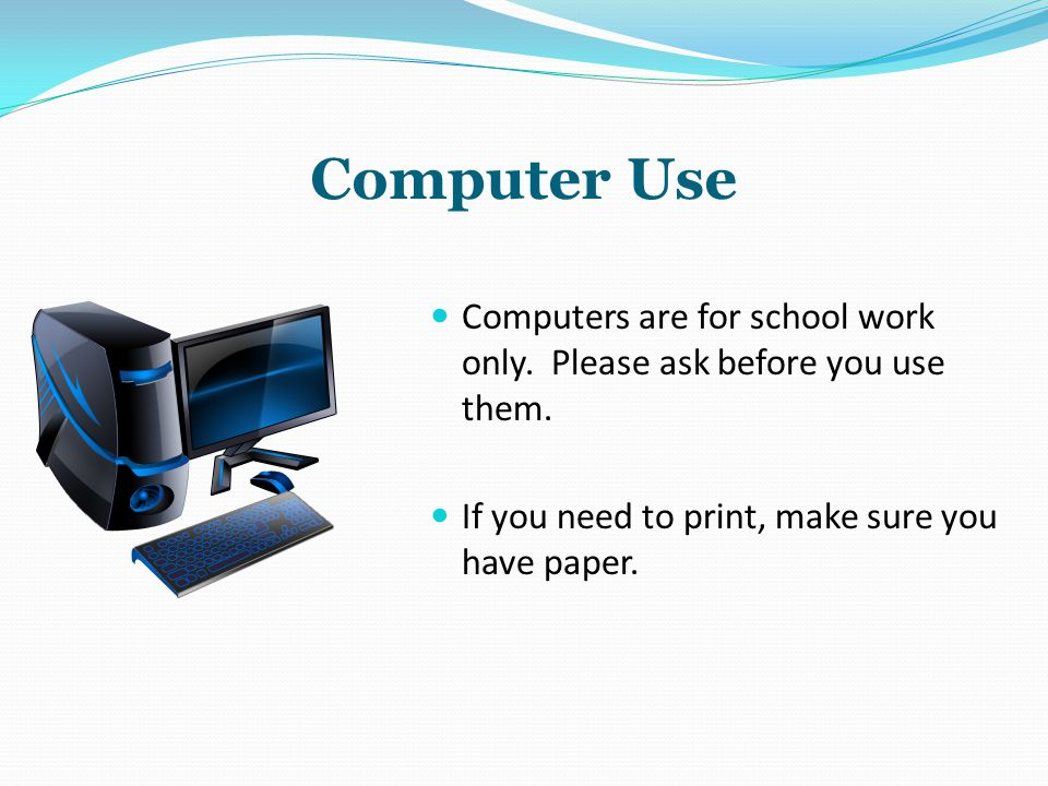 Computer Use Computers are for school work only. Please ask before you use them. If you need to print, make sure you have paper.