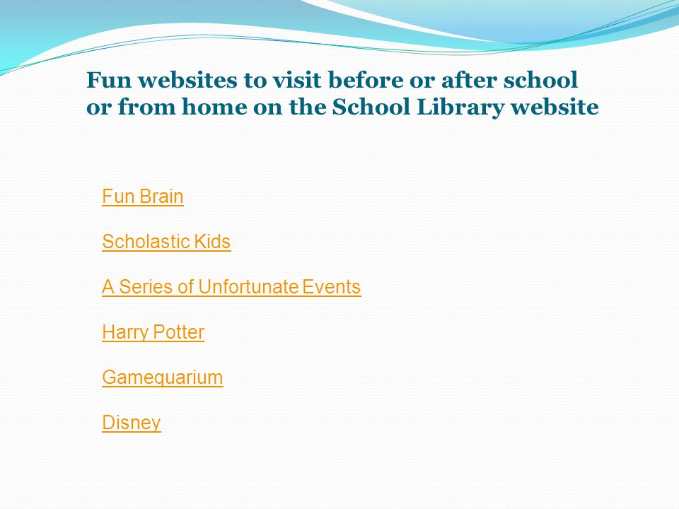 Fun websites to visit before or after school or from home on the School Library website Fun Brain Scholastic Kids A Series of Unfortunate Events Harry