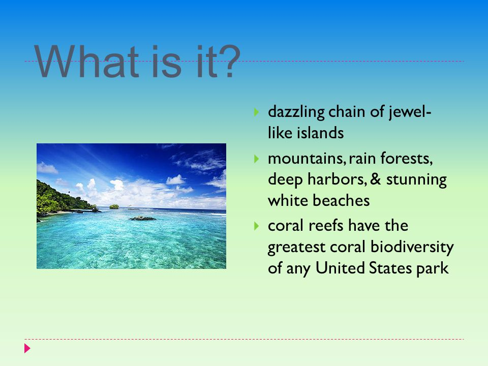 What is it?  dazzling chain of jewel- like islands  mountains, rain forests, deep harbors, & stunning white beaches  coral reefs have the greatest