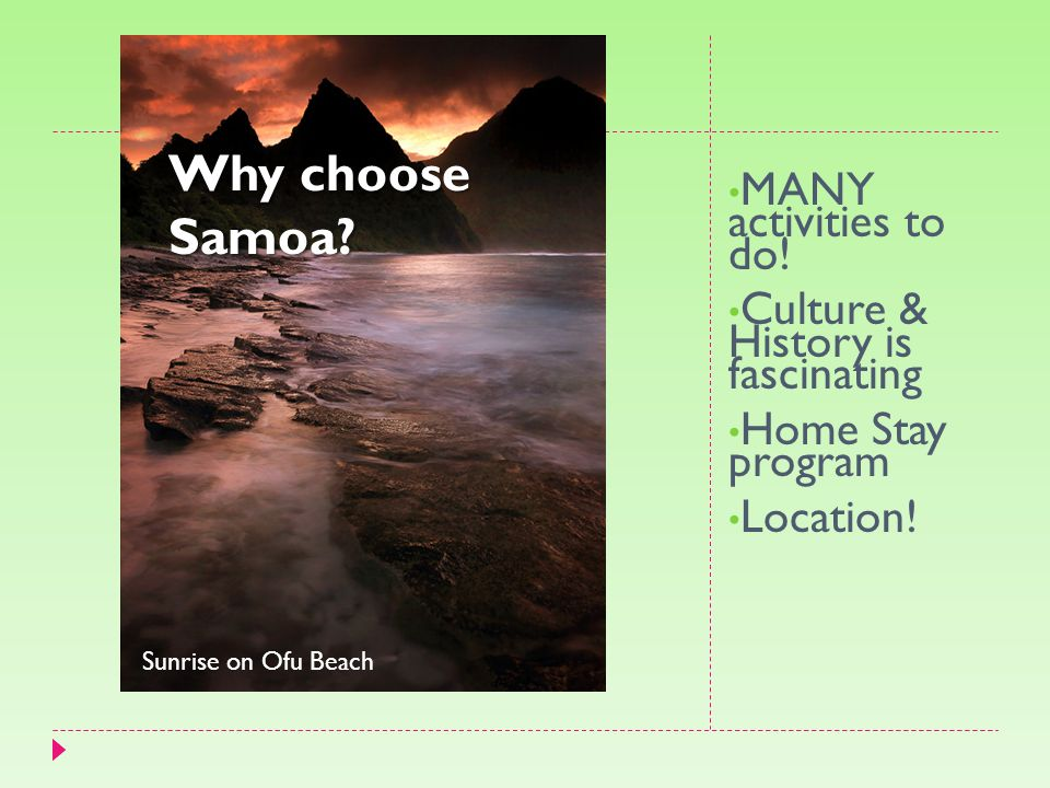 MANY activities to do! Culture & History is fascinating Home Stay program Location! Sunrise on Ofu Beach Why choose Samoa?