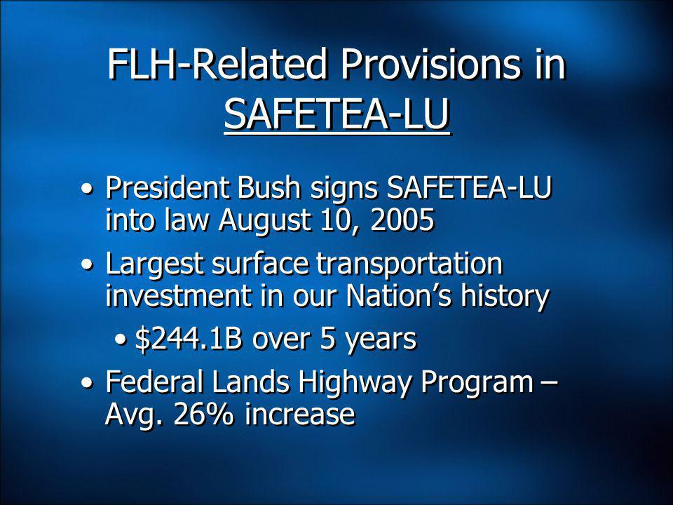 FLH-Related Provisions in SAFETEA-LU President Bush signs SAFETEA-LU into law August 10, 2005 Largest surface transportation investment in our Nation's history $244.1B over 5 years Federal Lands Highway Program – Avg.