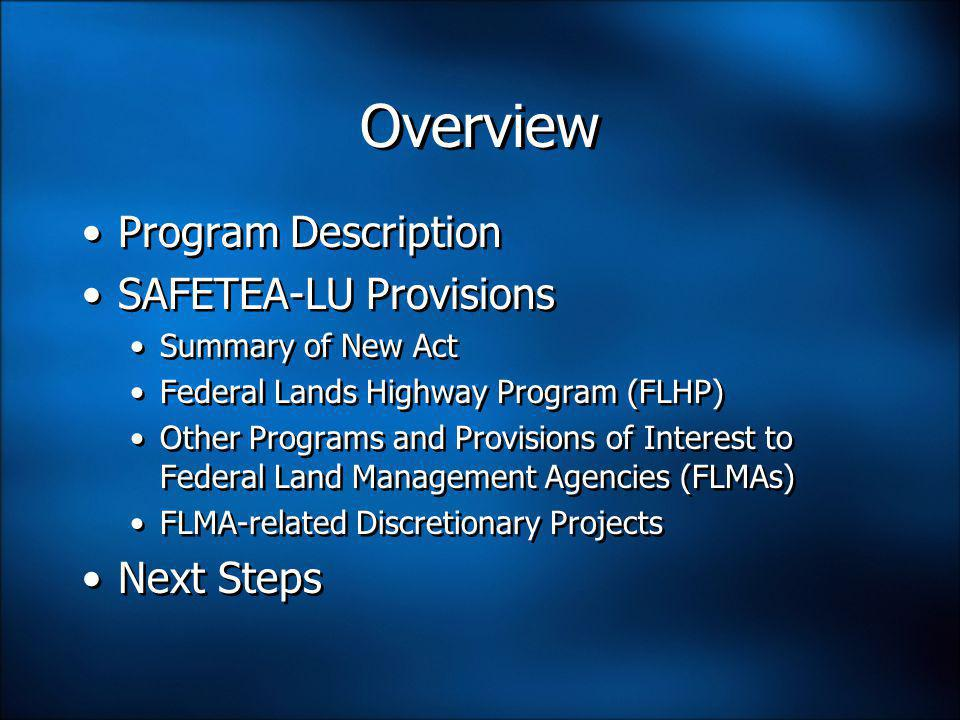 Overview Program Description SAFETEA-LU Provisions Summary of New Act Federal Lands Highway Program (FLHP) Other Programs and Provisions of Interest to Federal Land Management Agencies (FLMAs) FLMA-related Discretionary Projects Next Steps Program Description SAFETEA-LU Provisions Summary of New Act Federal Lands Highway Program (FLHP) Other Programs and Provisions of Interest to Federal Land Management Agencies (FLMAs) FLMA-related Discretionary Projects Next Steps