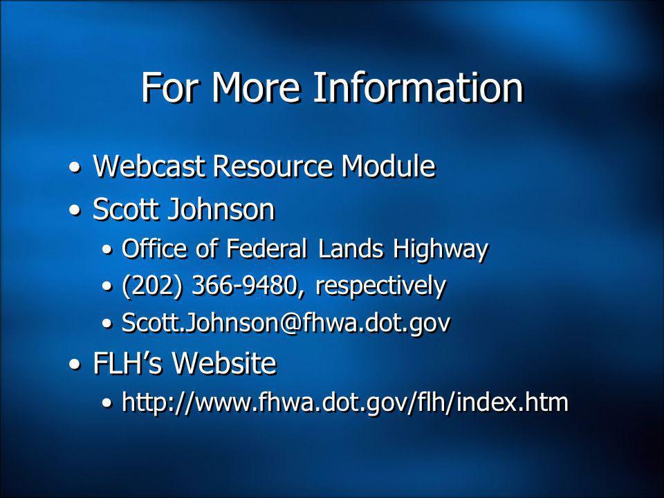 For More Information Webcast Resource Module Scott Johnson Office of Federal Lands Highway (202) 366-9480, respectively Scott.Johnson@fhwa.dot.gov FLH's Website http://www.fhwa.dot.gov/flh/index.htm Webcast Resource Module Scott Johnson Office of Federal Lands Highway (202) 366-9480, respectively Scott.Johnson@fhwa.dot.gov FLH's Website http://www.fhwa.dot.gov/flh/index.htm