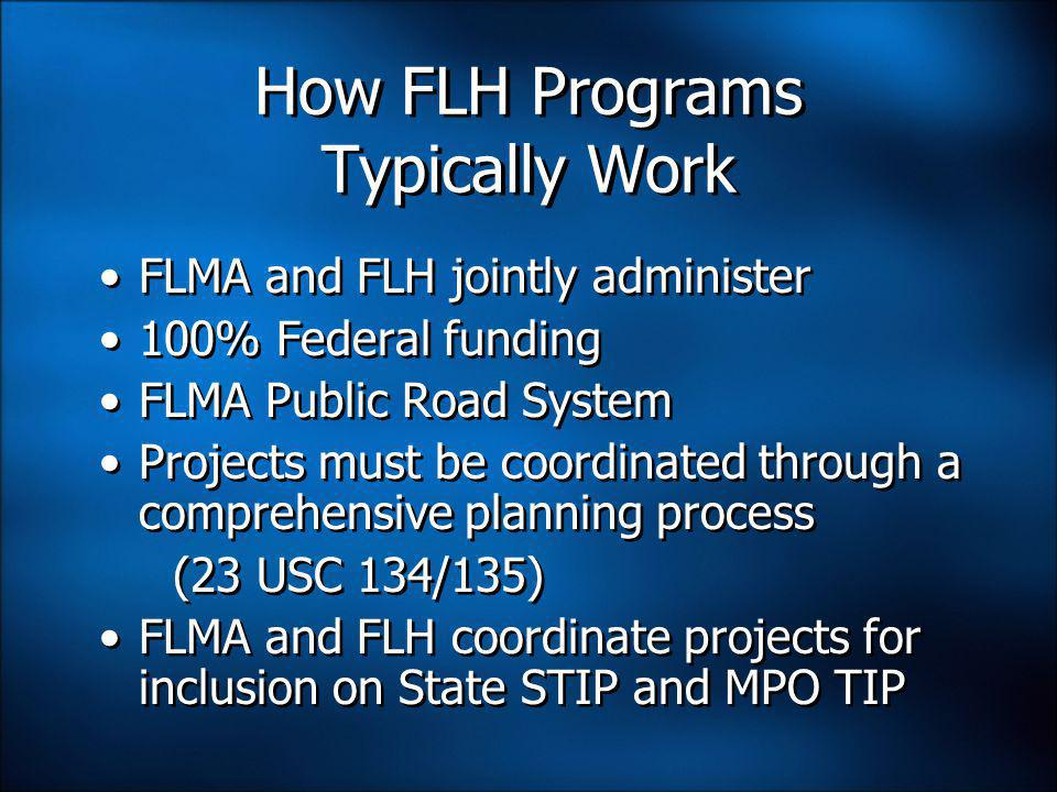 How FLH Programs Typically Work FLMA and FLH jointly administer 100% Federal funding FLMA Public Road System Projects must be coordinated through a comprehensive planning process (23 USC 134/135) FLMA and FLH coordinate projects for inclusion on State STIP and MPO TIP FLMA and FLH jointly administer 100% Federal funding FLMA Public Road System Projects must be coordinated through a comprehensive planning process (23 USC 134/135) FLMA and FLH coordinate projects for inclusion on State STIP and MPO TIP