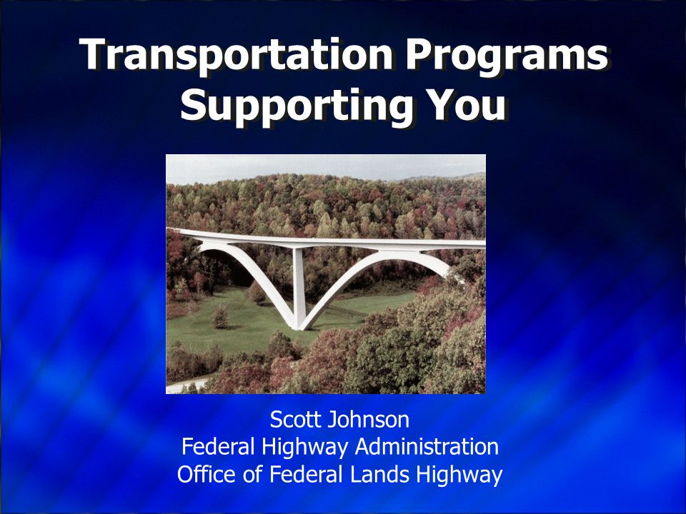 Transportation Programs Supporting You Scott Johnson Federal Highway Administration Office of Federal Lands Highway