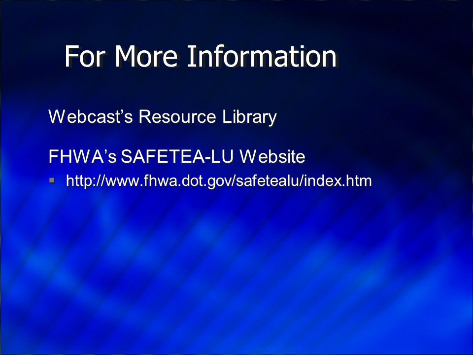 For More Information Webcast's Resource Library FHWA's SAFETEA-LU Website    Webcast's Resource Library FHWA's SAFETEA-LU Website 