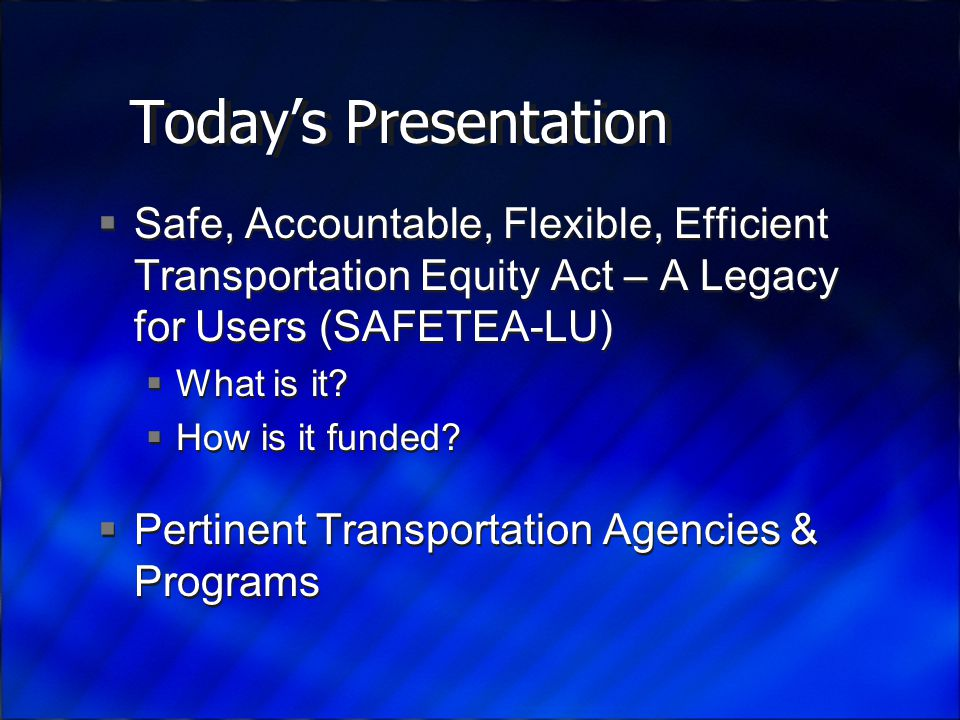Today's Presentation  Safe, Accountable, Flexible, Efficient Transportation Equity Act – A Legacy for Users (SAFETEA-LU)  What is it.