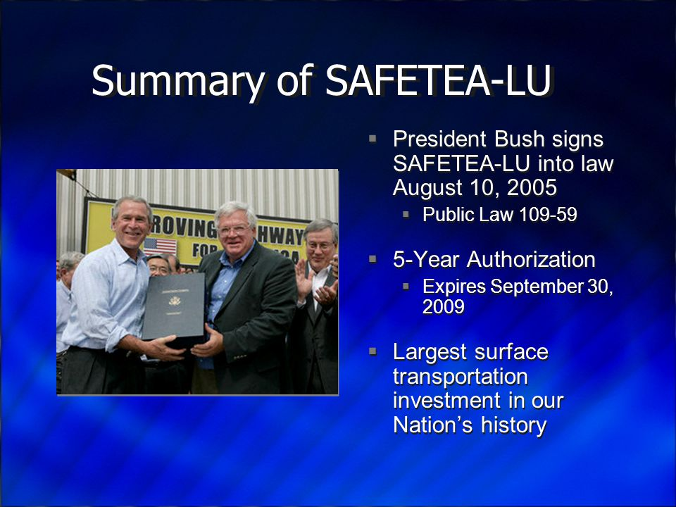 Summary of SAFETEA-LU  President Bush signs SAFETEA-LU into law August 10, 2005  Public Law 109-59  5-Year Authorization  Expires September 30, 2009  Largest surface transportation investment in our Nation's history