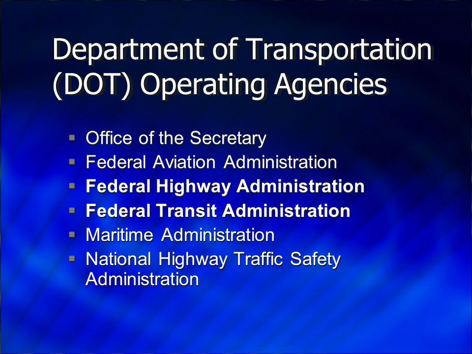 Department of Transportation (DOT) Operating Agencies  Office of the Secretary  Federal Aviation Administration  Federal Highway Administration  Federal Transit Administration  Maritime Administration  National Highway Traffic Safety Administration  Office of the Secretary  Federal Aviation Administration  Federal Highway Administration  Federal Transit Administration  Maritime Administration  National Highway Traffic Safety Administration