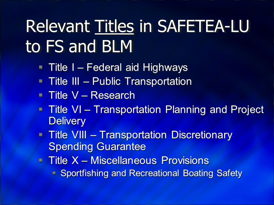 Relevant Titles in SAFETEA-LU to FS and BLM  Title I – Federal aid Highways  Title III – Public Transportation  Title V – Research  Title VI – Transportation Planning and Project Delivery  Title VIII – Transportation Discretionary Spending Guarantee  Title X – Miscellaneous Provisions  Sportfishing and Recreational Boating Safety  Title I – Federal aid Highways  Title III – Public Transportation  Title V – Research  Title VI – Transportation Planning and Project Delivery  Title VIII – Transportation Discretionary Spending Guarantee  Title X – Miscellaneous Provisions  Sportfishing and Recreational Boating Safety