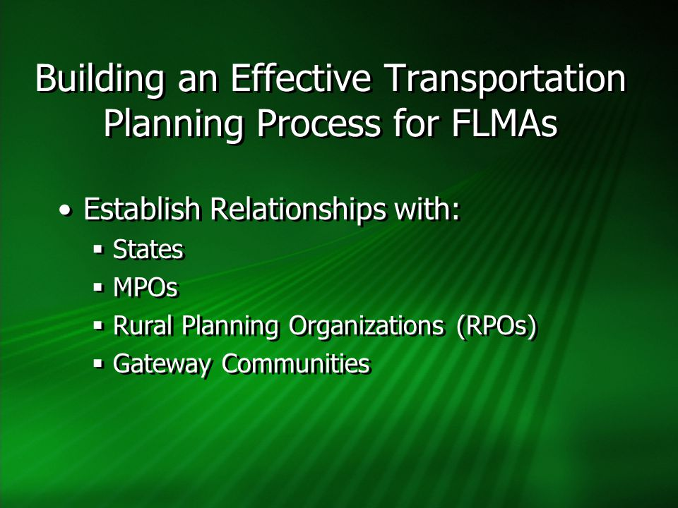 Building an Effective Transportation Planning Process for FLMAs Establish Relationships with:  States  MPOs  Rural Planning Organizations (RPOs)  Gateway Communities Establish Relationships with:  States  MPOs  Rural Planning Organizations (RPOs)  Gateway Communities