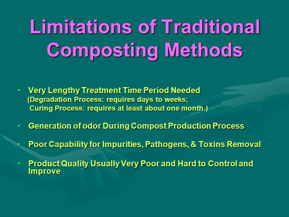 Limitations of Traditional Composting Methods Very Lengthy Treatment Time Period NeededVery Lengthy Treatment Time Period Needed (Degradation Process: requires days to weeks; (Degradation Process: requires days to weeks; Curing Process: requires at least about one month.) Curing Process: requires at least about one month.) Generation of odor During Compost Production ProcessGeneration of odor During Compost Production Process Poor Capability for Impurities, Pathogens, & Toxins RemovalPoor Capability for Impurities, Pathogens, & Toxins Removal Product Quality Usually Very Poor and Hard to Control and ImproveProduct Quality Usually Very Poor and Hard to Control and Improve