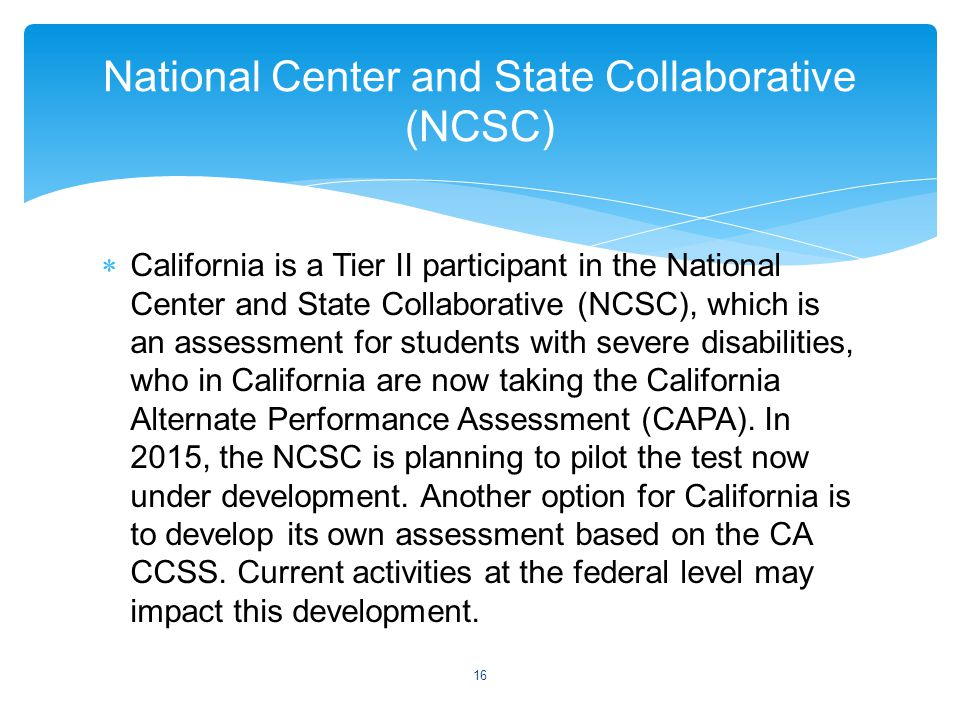  California is a Tier II participant in the National Center and State Collaborative (NCSC), which is an assessment for students with severe disabilities, who in California are now taking the California Alternate Performance Assessment (CAPA).