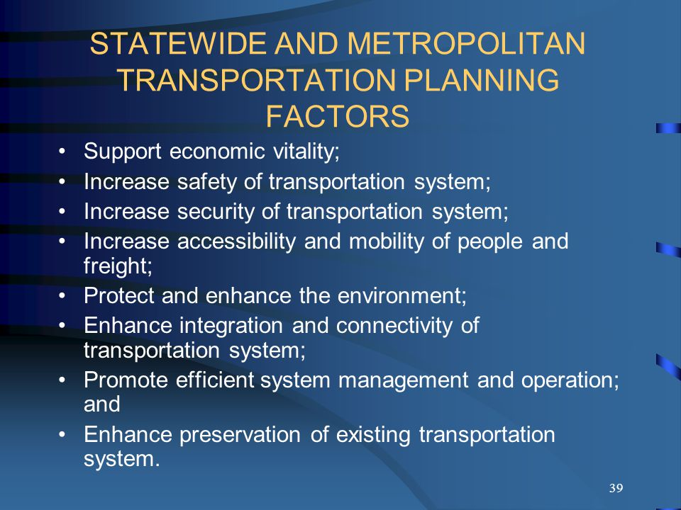 39 STATEWIDE AND METROPOLITAN TRANSPORTATION PLANNING FACTORS Support economic vitality; Increase safety of transportation system; Increase security of transportation system; Increase accessibility and mobility of people and freight; Protect and enhance the environment; Enhance integration and connectivity of transportation system; Promote efficient system management and operation; and Enhance preservation of existing transportation system.