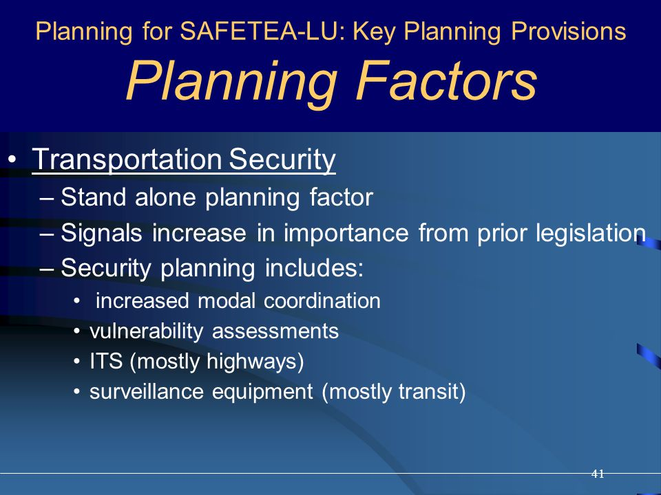 41 Transportation Security –Stand alone planning factor –Signals increase in importance from prior legislation –Security planning includes: increased modal coordination vulnerability assessments ITS (mostly highways) surveillance equipment (mostly transit) Planning for SAFETEA-LU: Key Planning Provisions Planning Factors