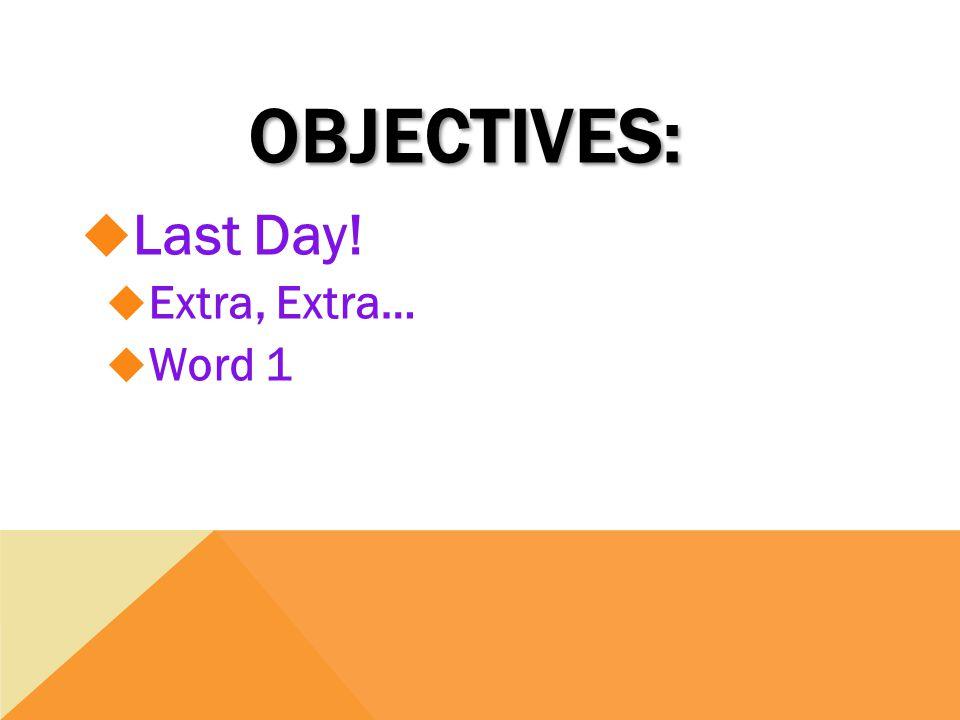 OBJECTIVES:  Last Day!  Extra, Extra…  Word 1