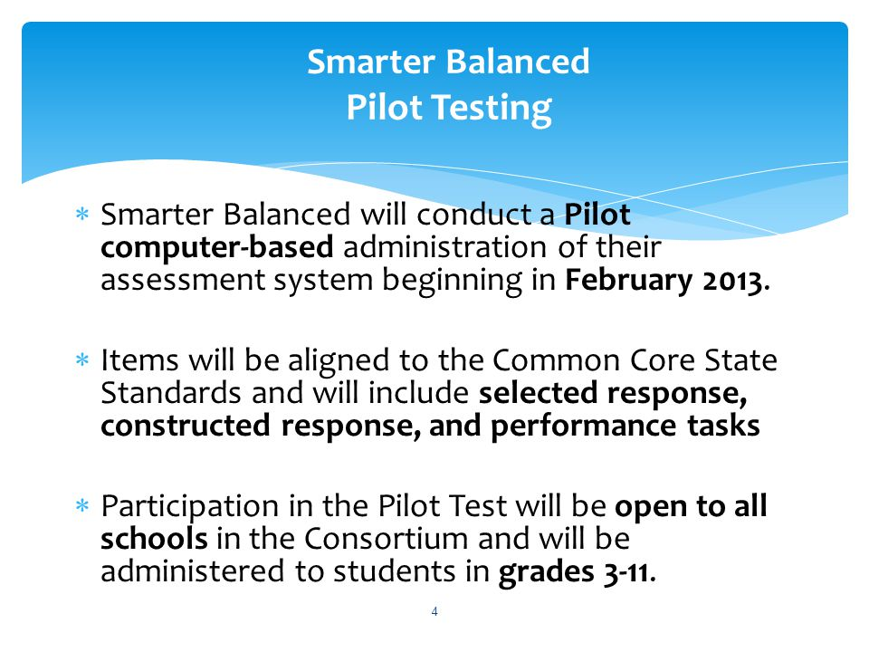  The Pilot Test entails two approaches (or components) in its implementation: 1) Volunteer component that is open to all schools in Smarter Balanced states and will ensure that all schools have the opportunity to experience the basic functionality of the system (The testing window is early April through May 10, 2013) 2) Scientific component that targets a representative sample of schools and yields critical data about the items developed to date, as well as how the system is functioning (The testing window is February 20 through May 10, 2013) 5 Smarter Balanced Pilot Testing