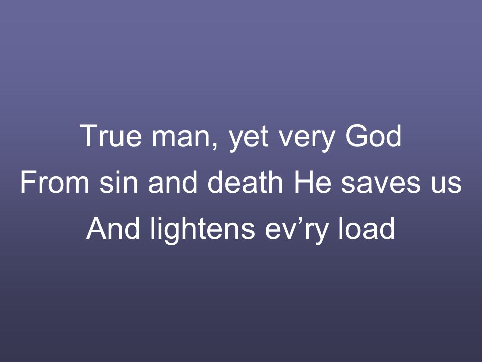 True man, yet very God From sin and death He saves us And lightens ev'ry load