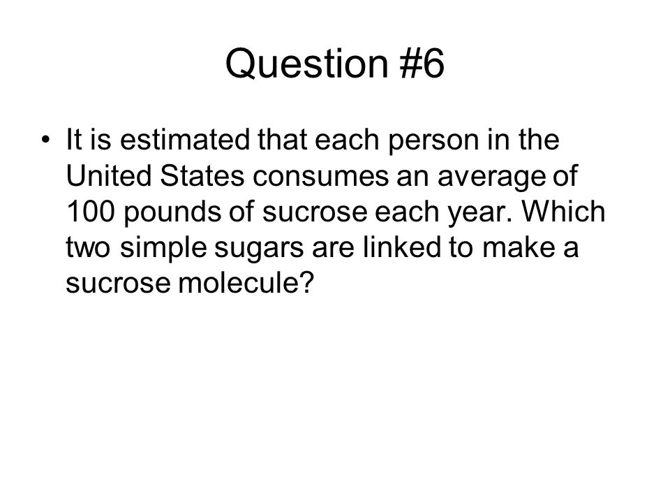 Question #6 It is estimated that each person in the United States consumes an average of 100 pounds of sucrose each year.