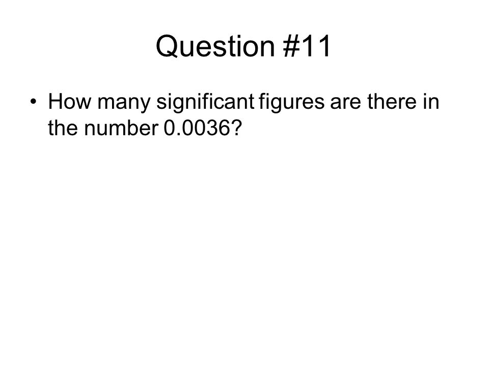 Question #11 How many significant figures are there in the number 0.0036?