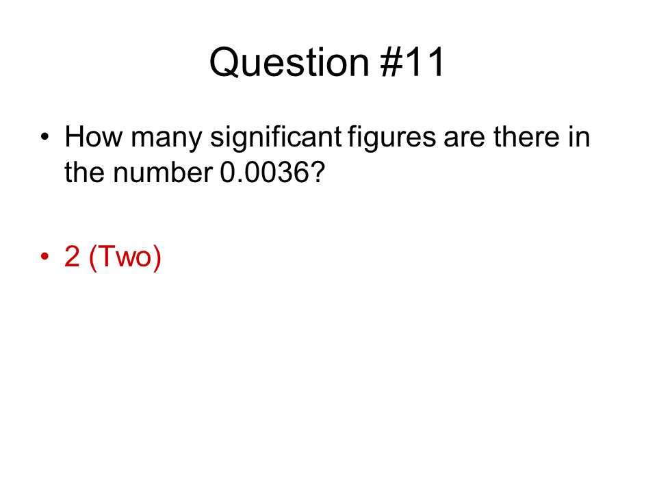 Question #11 How many significant figures are there in the number 0.0036? 2 (Two)
