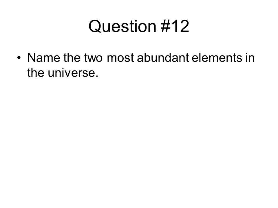 Question #12 Name the two most abundant elements in the universe.