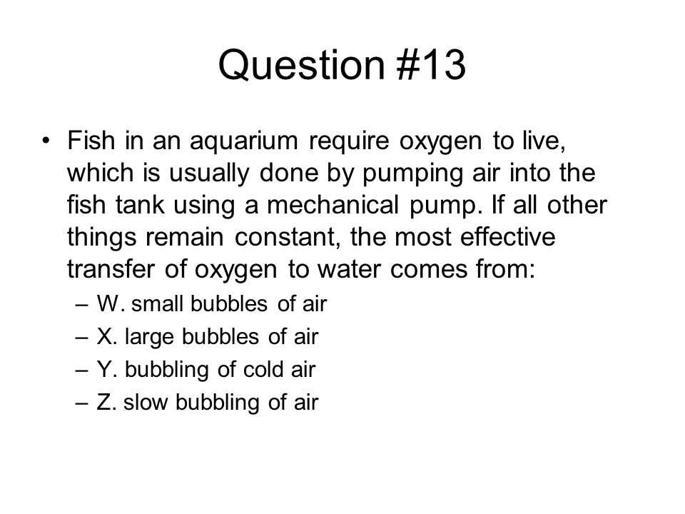 Question #13 Fish in an aquarium require oxygen to live, which is usually done by pumping air into the fish tank using a mechanical pump.