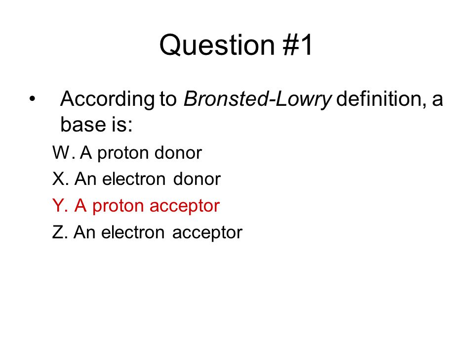 Question #1 According to Bronsted-Lowry definition, a base is: W.