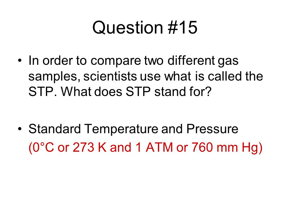 Question #15 In order to compare two different gas samples, scientists use what is called the STP. What does STP stand for? Standard Temperature and P