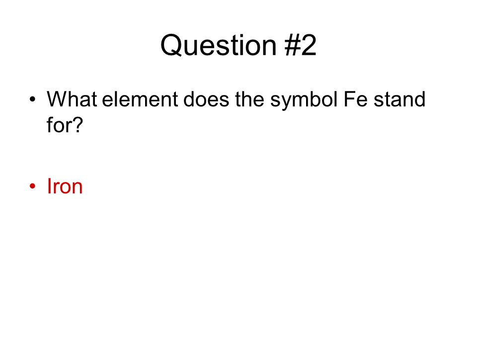 Question #2 What element does the symbol Fe stand for? Iron