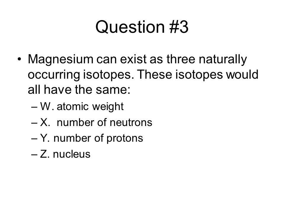 Question #3 Magnesium can exist as three naturally occurring isotopes. These isotopes would all have the same: –W. atomic weight –X. number of neutron