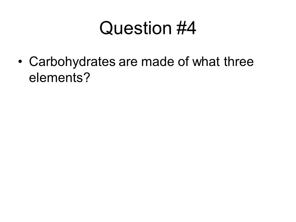 Question #4 Carbohydrates are made of what three elements