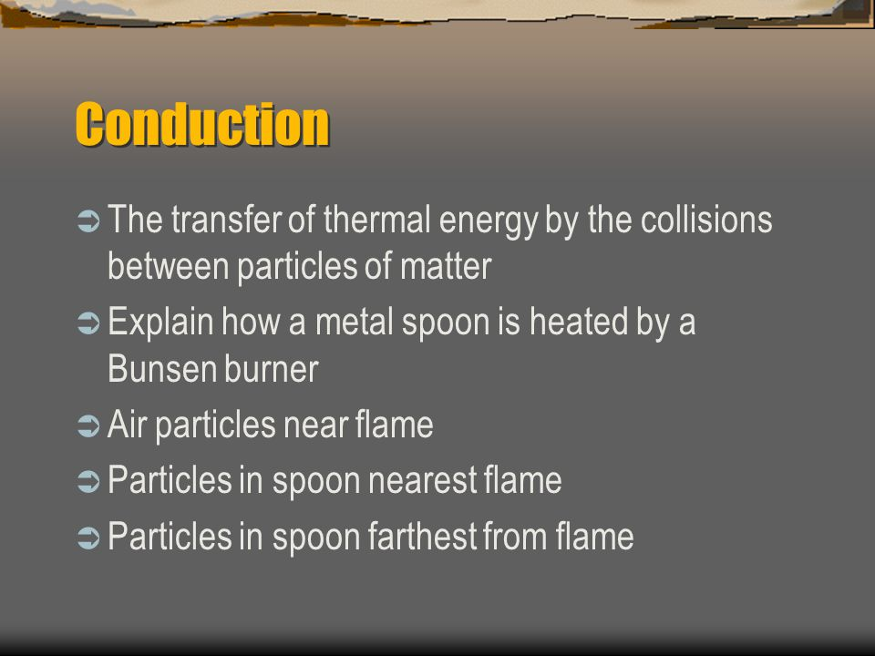 Conduction  The transfer of thermal energy by the collisions between particles of matter  Explain how a metal spoon is heated by a Bunsen burner  A
