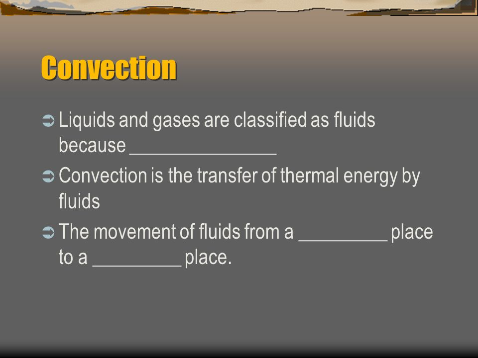Convection  Liquids and gases are classified as fluids because _______________  Convection is the transfer of thermal energy by fluids  The movemen