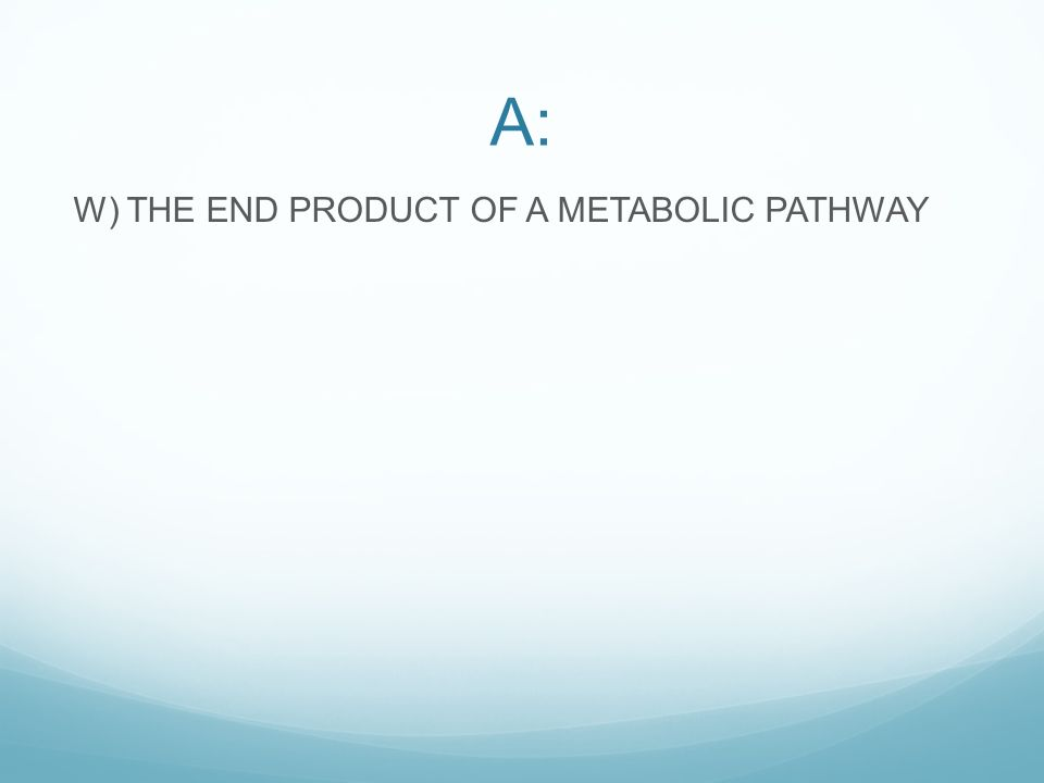 A: W) THE END PRODUCT OF A METABOLIC PATHWAY