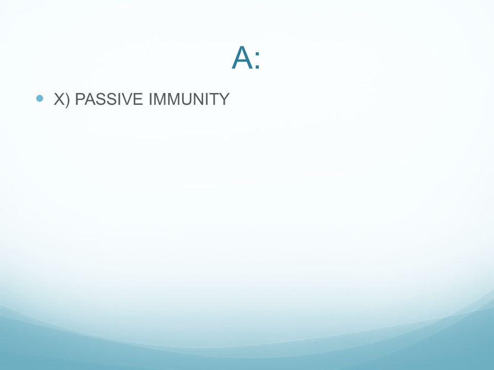 A: X) PASSIVE IMMUNITY