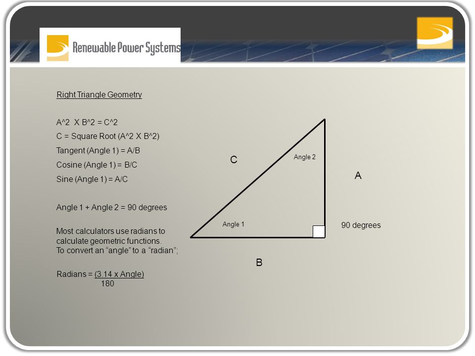 Right Triangle Geometry C A B A^2 X B^2 = C^2 C = Square Root (A^2 X B^2) Tangent (Angle 1) = A/B Cosine (Angle 1) = B/C Sine (Angle 1) = A/C Angle 1 + Angle 2 = 90 degrees Most calculators use radians to calculate geometric functions.