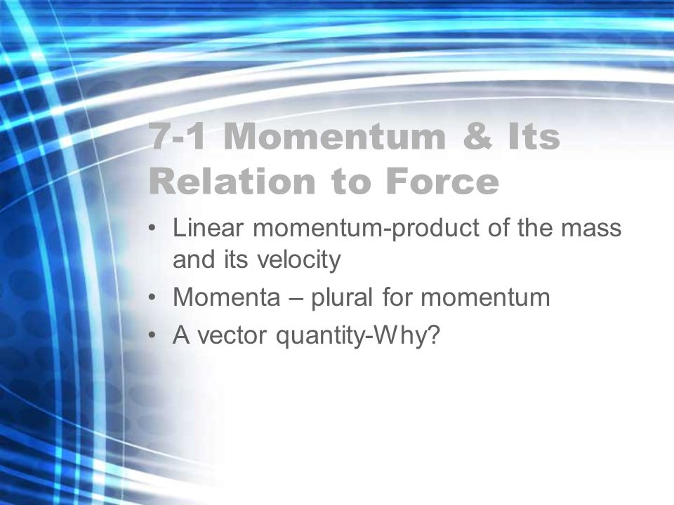 7-1 Momentum & Its Relation to Force Linear momentum-product of the mass and its velocity Momenta – plural for momentum A vector quantity-Why